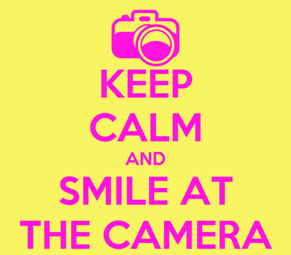 KEEP CALM AND SMILE AT THE CAMERA