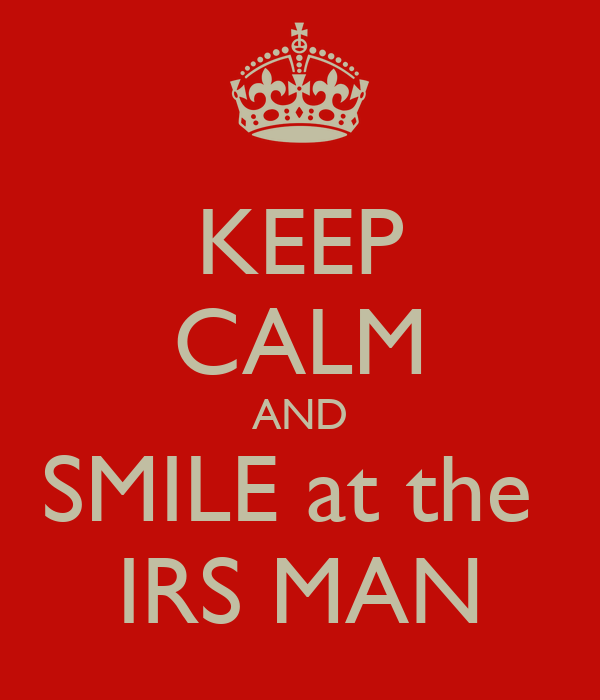 KEEP CALM AND SMILE at the  IRS MAN