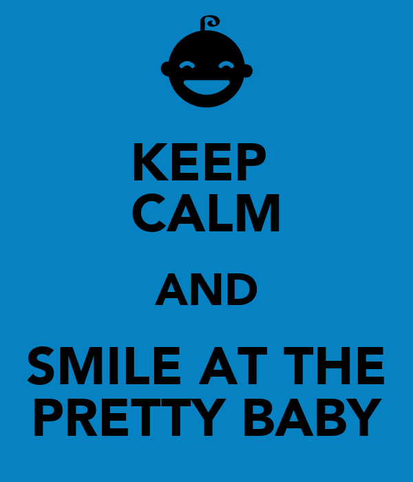 KEEP  CALM AND SMILE AT THE PRETTY BABY