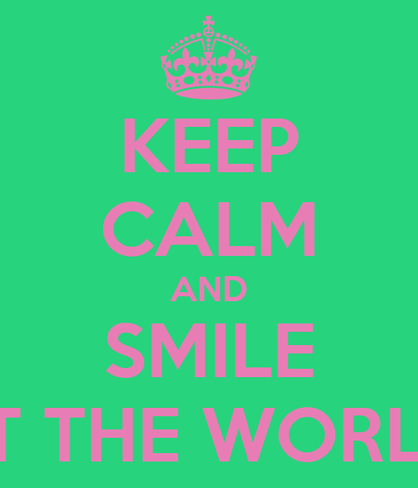KEEP CALM AND SMILE AT THE WORLD.
