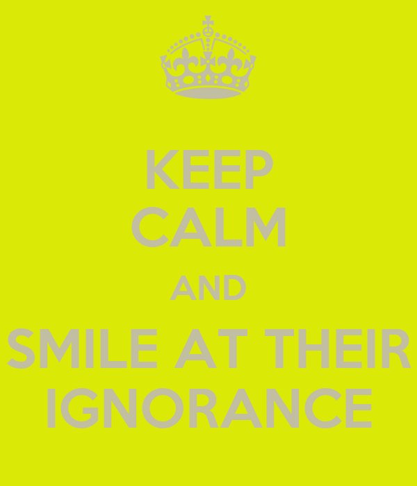 KEEP CALM AND SMILE AT THEIR IGNORANCE