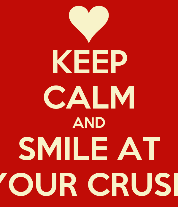 KEEP CALM AND SMILE AT YOUR CRUSH
