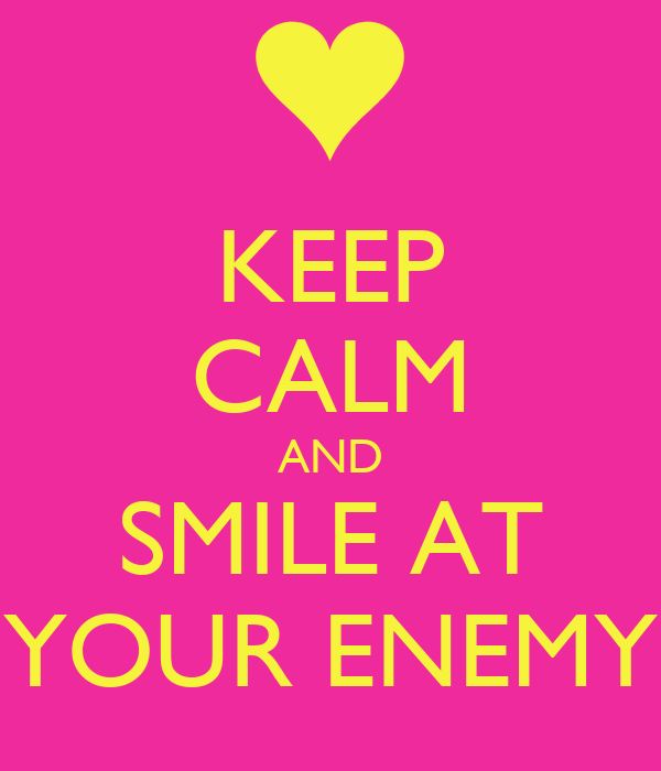 KEEP CALM AND SMILE AT YOUR ENEMY