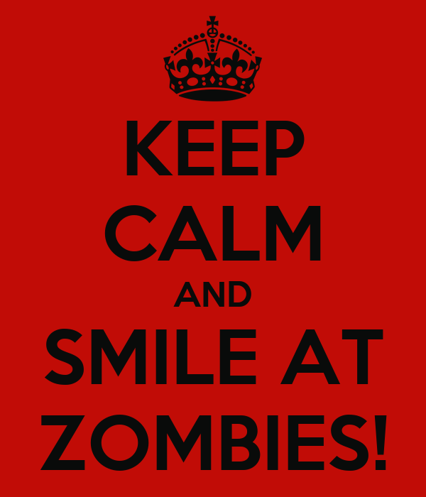 KEEP CALM AND SMILE AT ZOMBIES!