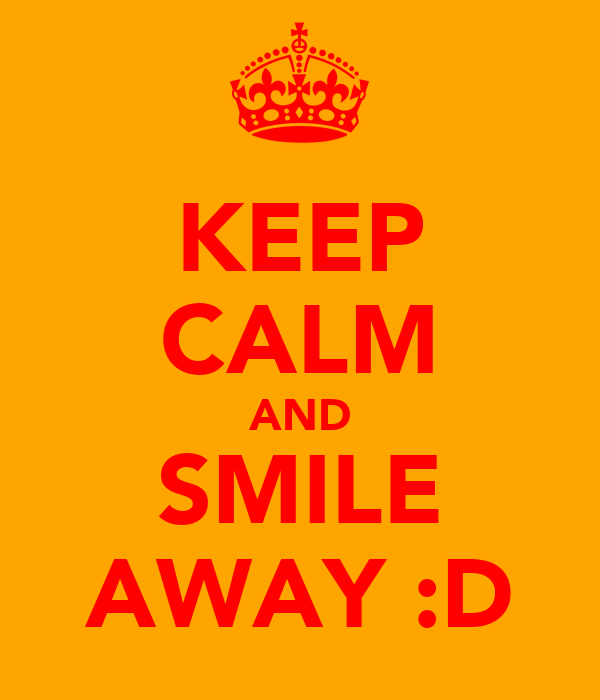 KEEP CALM AND SMILE AWAY :D