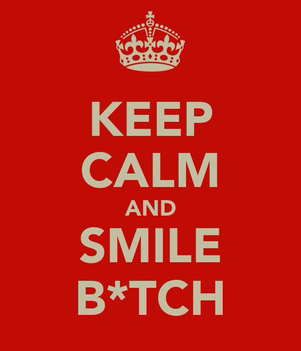 KEEP CALM AND SMILE B*TCH