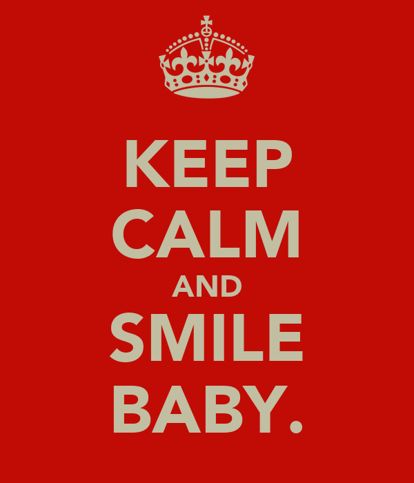 KEEP CALM AND SMILE BABY.