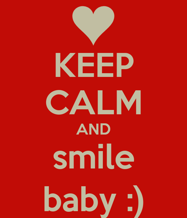 KEEP CALM AND smile baby :)