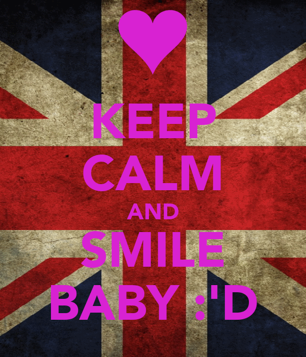 KEEP CALM AND SMILE BABY :'D