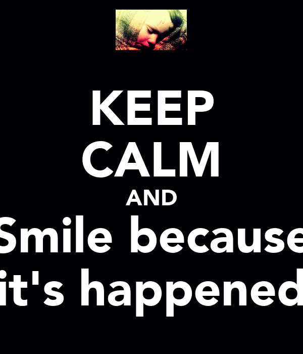 KEEP CALM AND Smile because it's happened