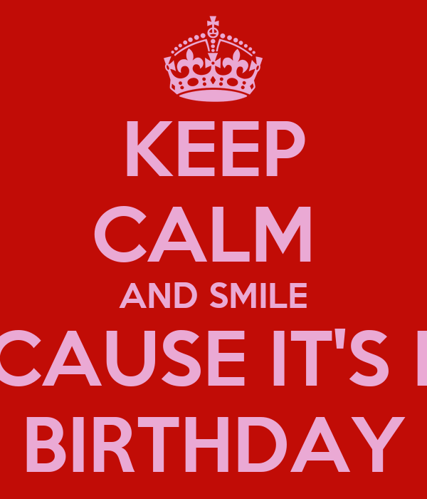 KEEP CALM  AND SMILE BECAUSE IT'S MY BIRTHDAY