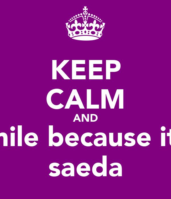 KEEP CALM AND smile because it's saeda