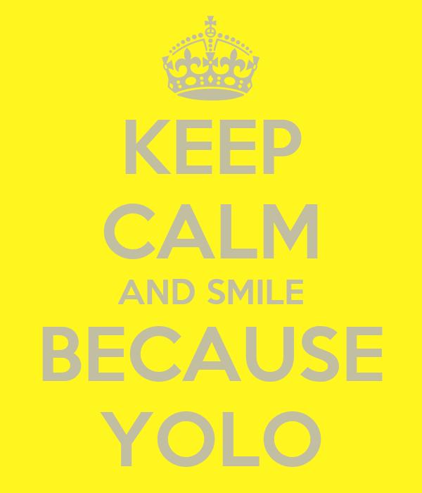 KEEP CALM AND SMILE BECAUSE YOLO
