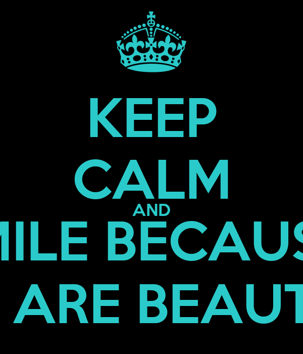 KEEP CALM AND SMILE BECAUSE  YOU ARE BEAUTIFUL