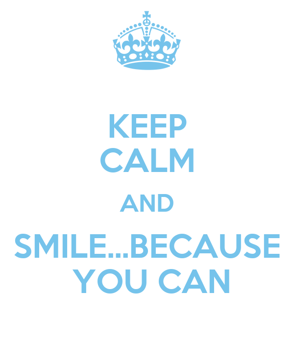 KEEP CALM AND SMILE...BECAUSE  YOU CAN