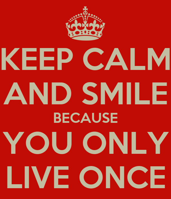 KEEP CALM AND SMILE BECAUSE YOU ONLY LIVE ONCE