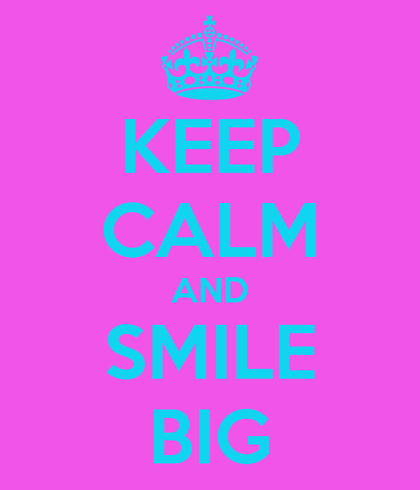 KEEP CALM AND SMILE BIG