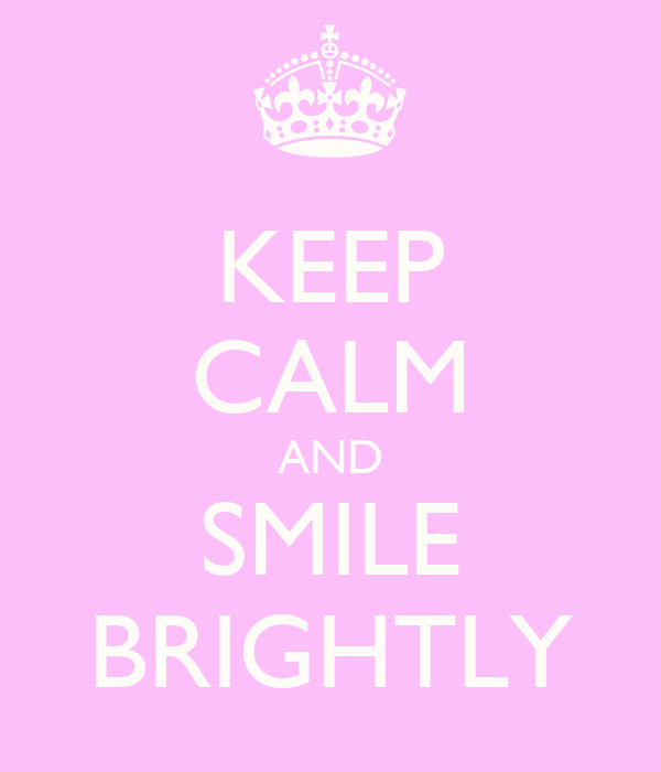 KEEP CALM AND SMILE BRIGHTLY