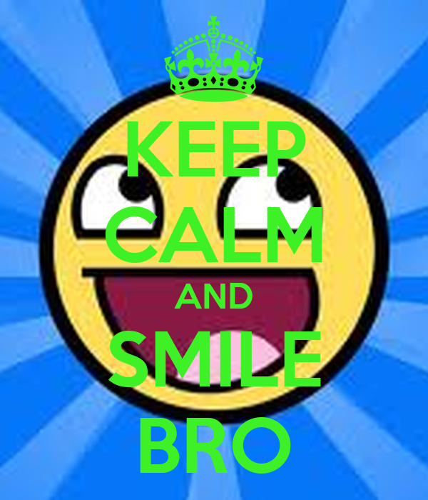KEEP CALM AND SMILE BRO