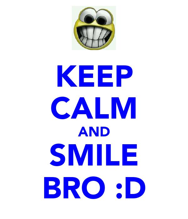KEEP CALM AND SMILE BRO :D