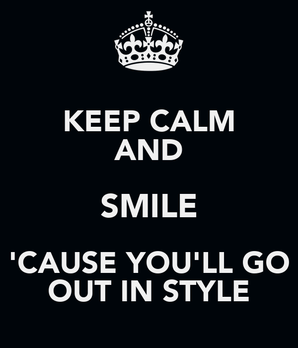 KEEP CALM AND SMILE 'CAUSE YOU'LL GO OUT IN STYLE