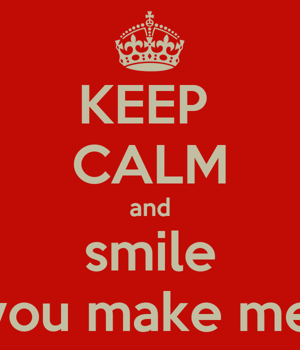 KEEP  CALM and smile cause you make me happy