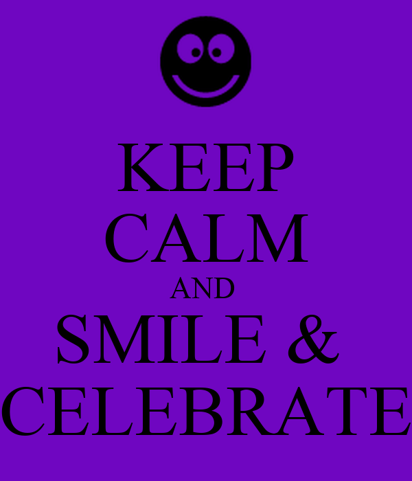 KEEP CALM AND  SMILE &  CELEBRATE