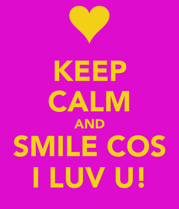 KEEP CALM AND SMILE COS I LUV U!