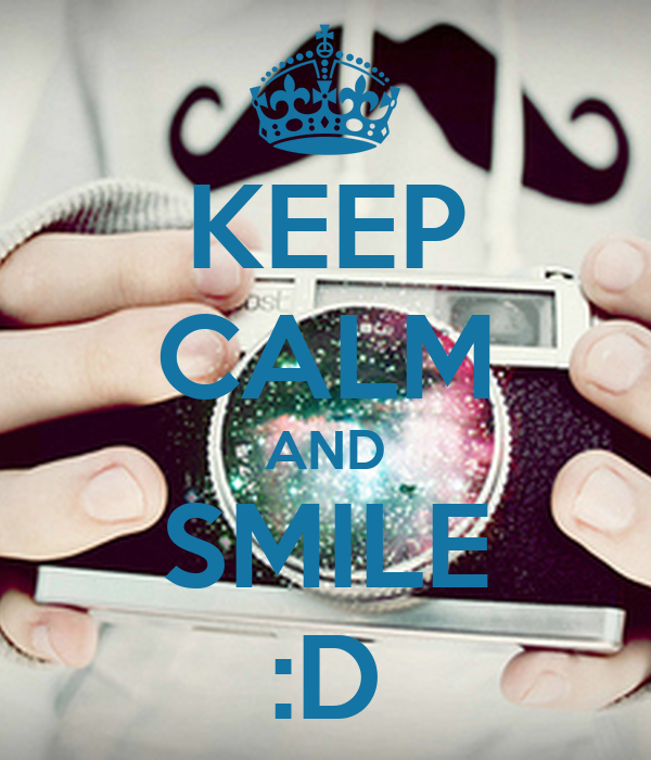 KEEP CALM AND SMILE :D