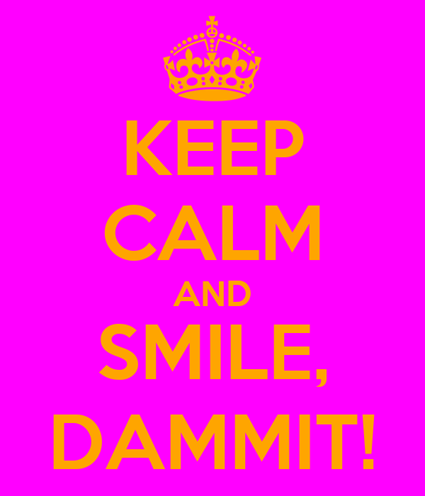 KEEP CALM AND SMILE, DAMMIT!