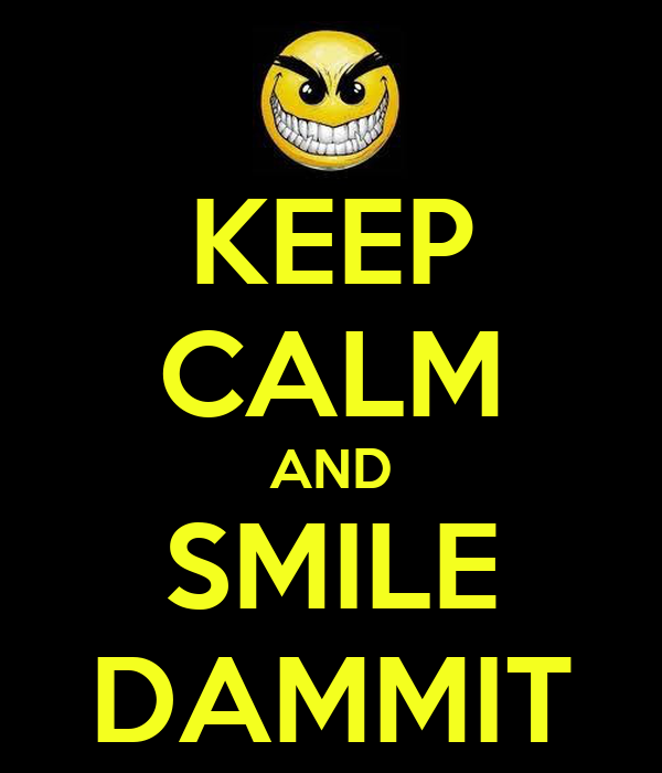 KEEP CALM AND SMILE DAMMIT