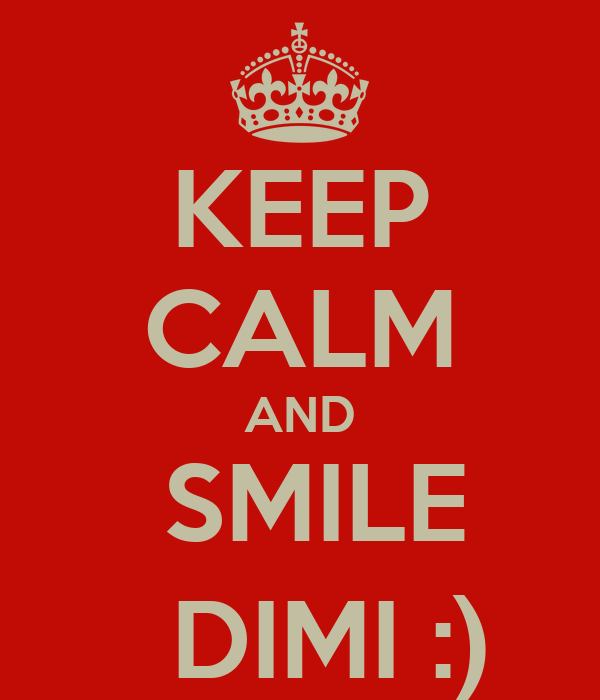 KEEP CALM AND   SMILE    DIMI :)
