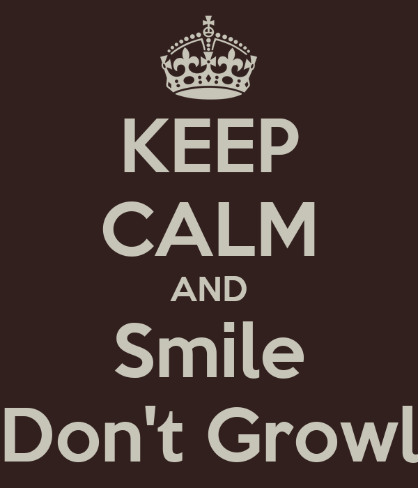 KEEP CALM AND Smile Don't Growl