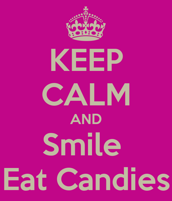 KEEP CALM AND Smile  Eat Candies