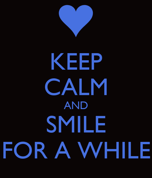KEEP CALM AND SMILE FOR A WHILE
