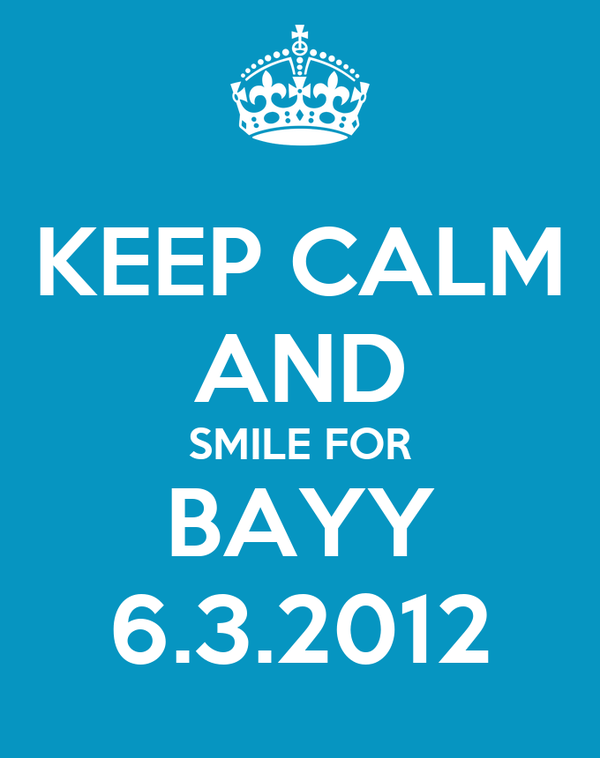 KEEP CALM AND SMILE FOR BAYY 6.3.2012