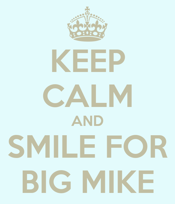 KEEP CALM AND SMILE FOR BIG MIKE