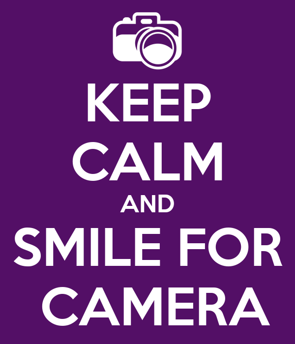 KEEP CALM AND SMILE FOR  CAMERA