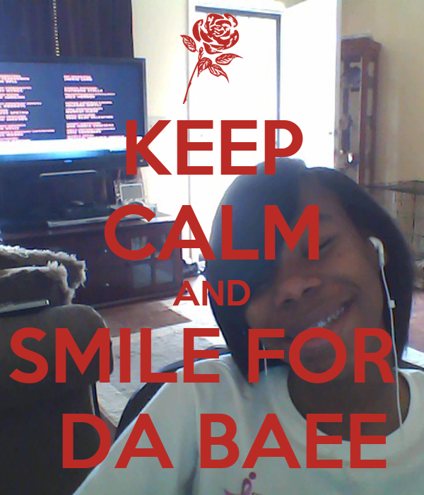 KEEP CALM AND SMILE FOR   DA BAEE