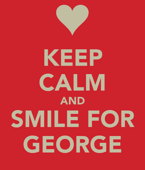 KEEP CALM AND SMILE FOR GEORGE