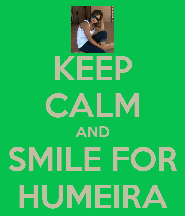 KEEP CALM AND SMILE FOR HUMEIRA