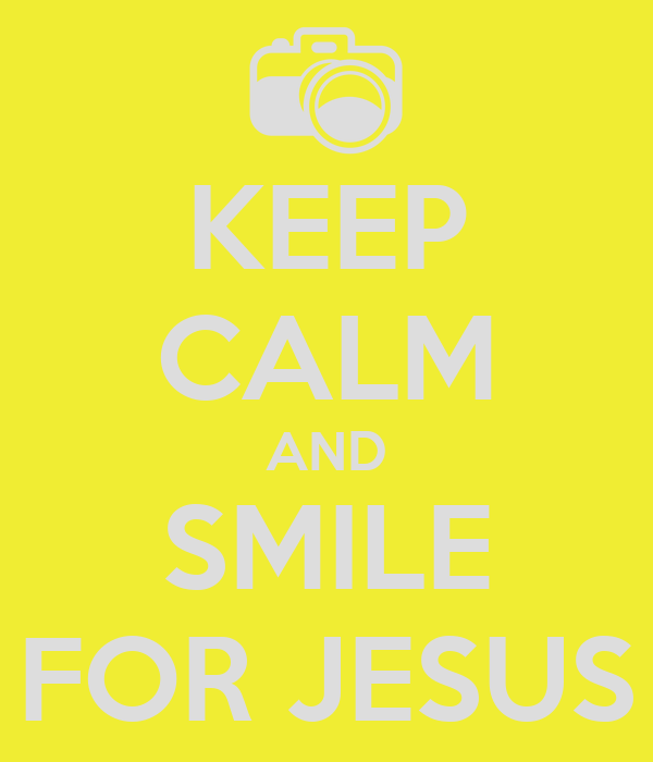 KEEP CALM AND SMILE FOR JESUS