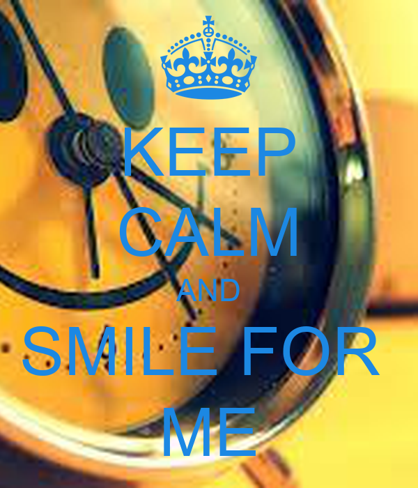KEEP CALM AND SMILE FOR  ME