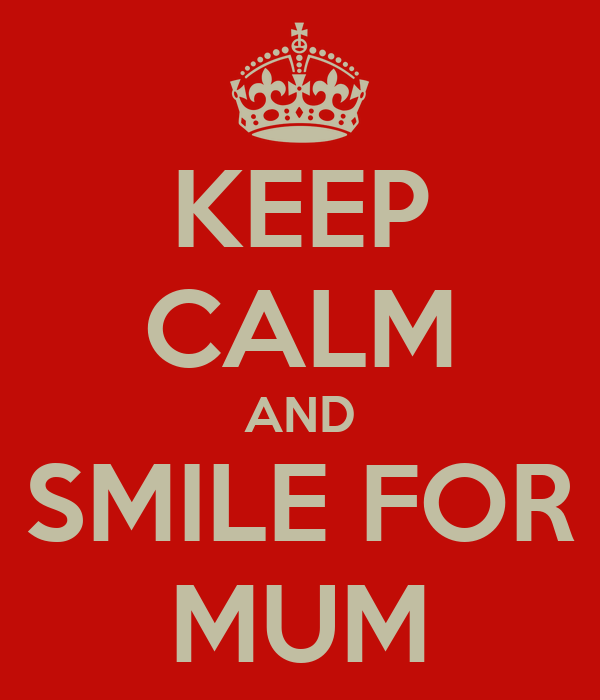KEEP CALM AND SMILE FOR MUM