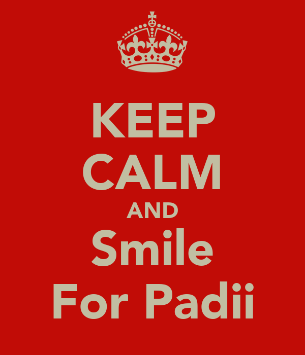 KEEP CALM AND Smile For Padii