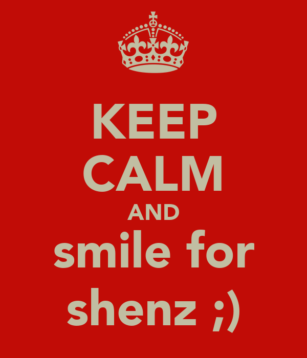 KEEP CALM AND smile for shenz ;)
