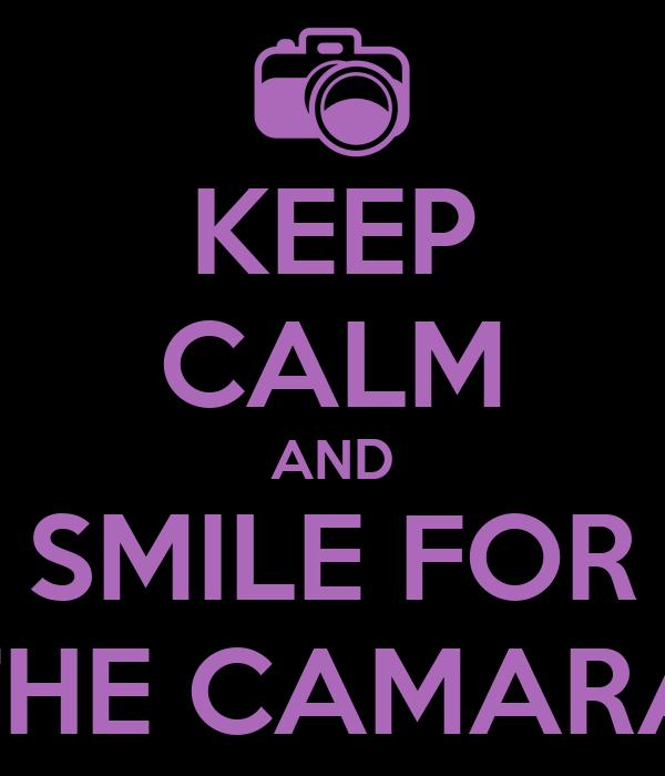 KEEP CALM AND SMILE FOR THE CAMARA