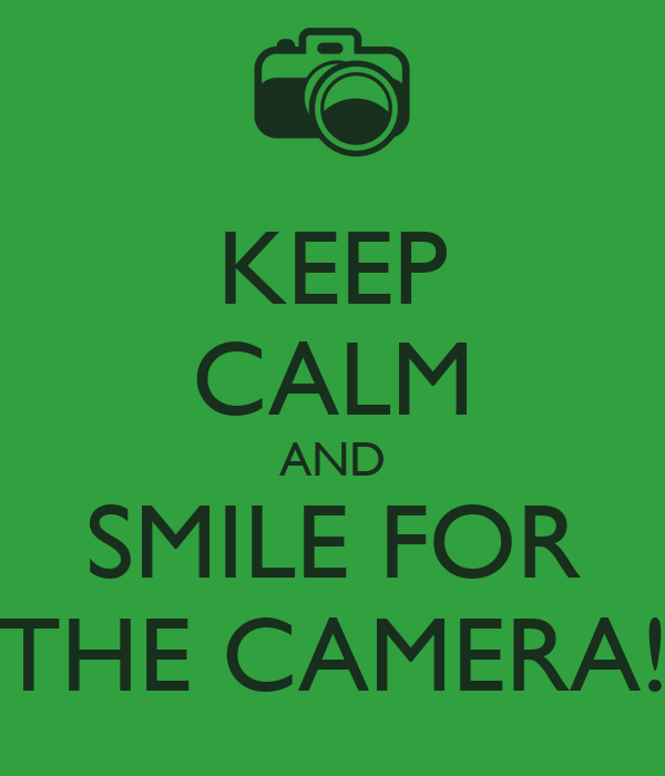 KEEP CALM AND SMILE FOR THE CAMERA!