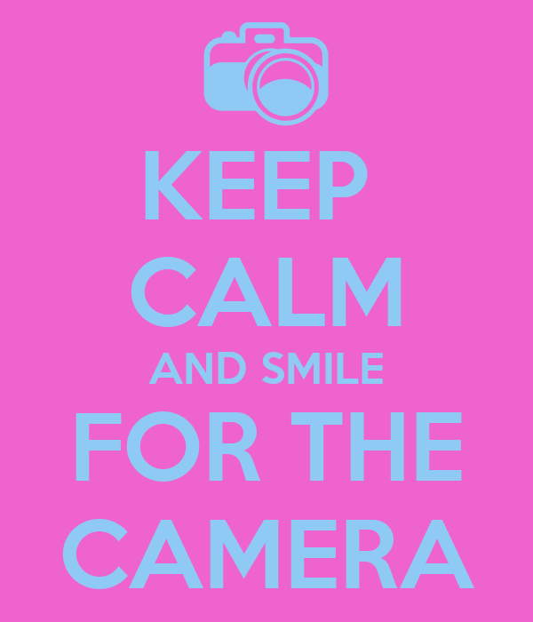 KEEP  CALM AND SMILE FOR THE CAMERA