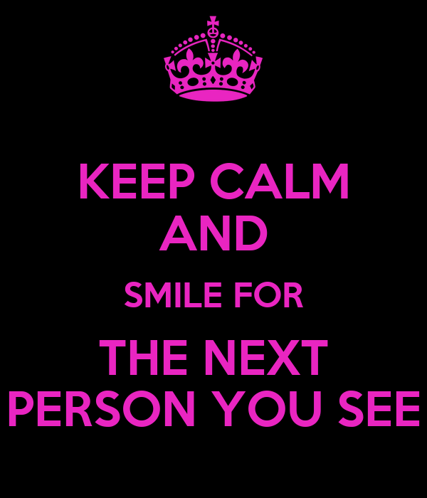 KEEP CALM AND SMILE FOR THE NEXT PERSON YOU SEE